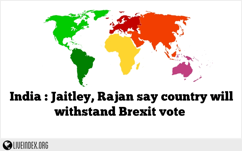 India : Jaitley, Rajan say country will withstand Brexit vote