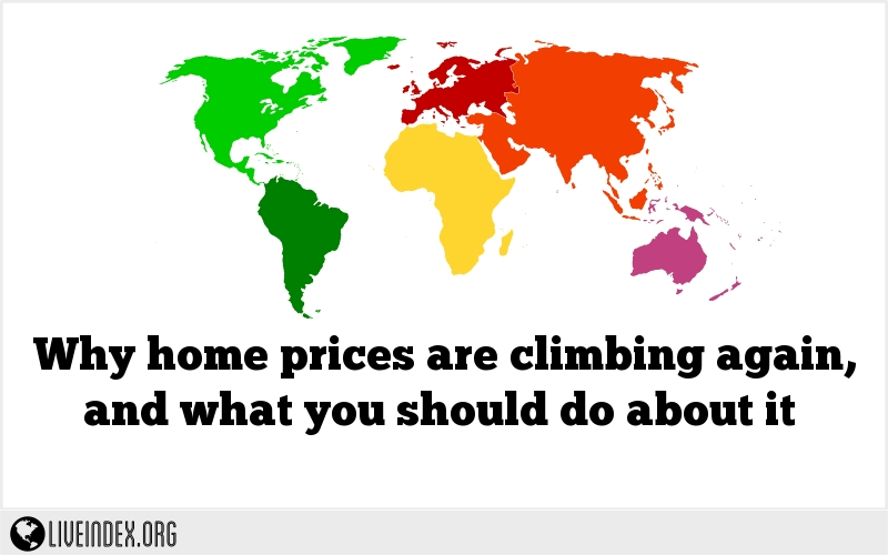 Why home prices are climbing again, and what you should do about it