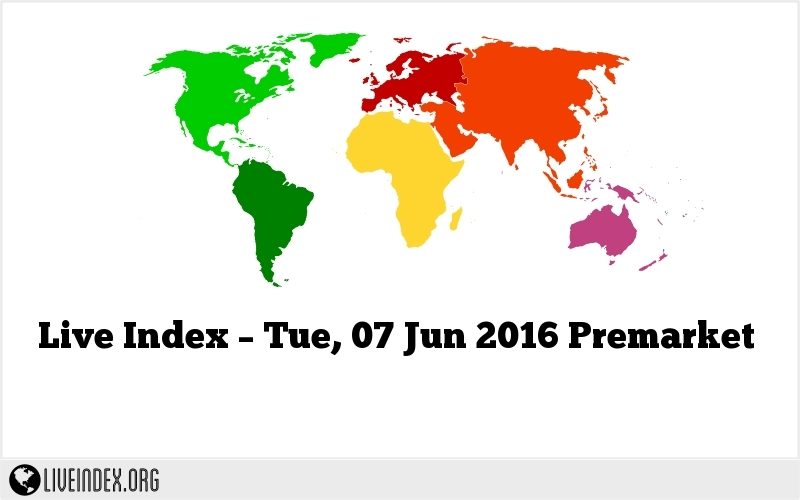 Live Index – Tue, 07 Jun 2016 Premarket