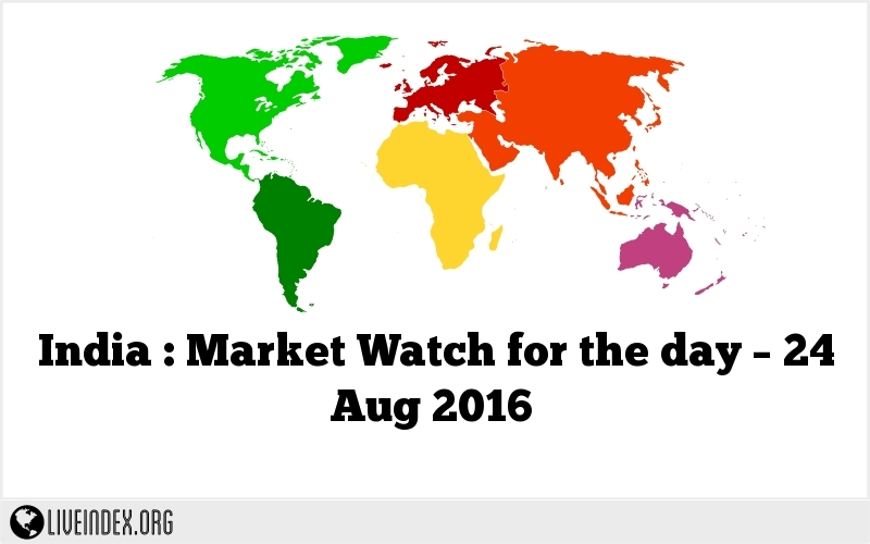 India : Market Watch for the day – 24 Aug 2016